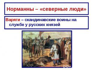 Норманны – «северные люди» Варяги – скандинавские воины на службе у русских княз