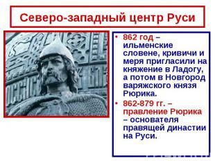 Северо-западный центр Руси 862 год – ильменские словене, кривичи и меря пригласи