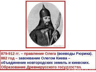 879-912 гг. – правление Олега (воеводы Рюрика).882 год – завоевание Олегом Киева