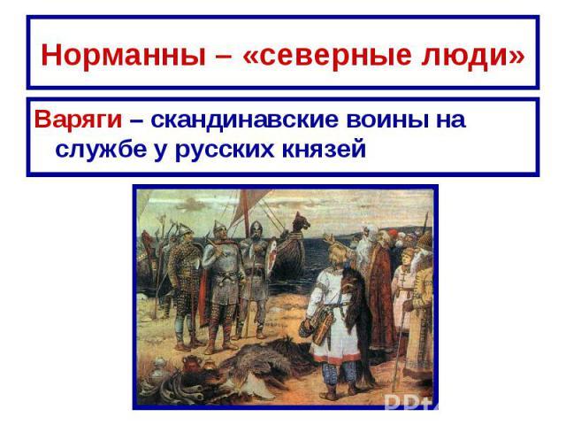 Норманны – «северные люди» Варяги – скандинавские воины на службе у русских князей