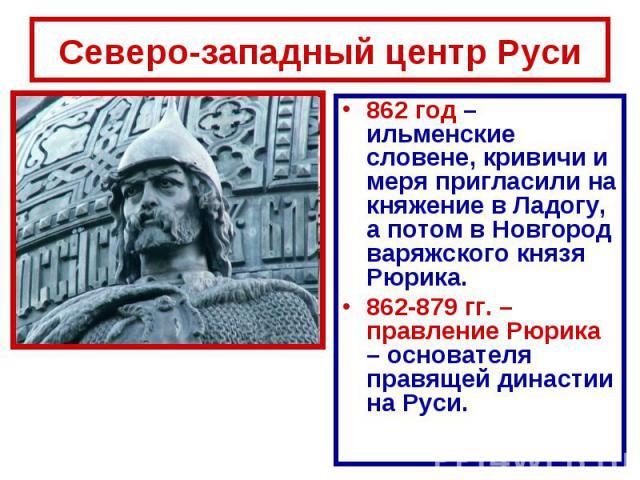 Северо-западный центр Руси 862 год – ильменские словене, кривичи и меря пригласили на княжение в Ладогу, а потом в Новгород варяжского князя Рюрика.862-879 гг. – правление Рюрика – основателя правящей династии на Руси.