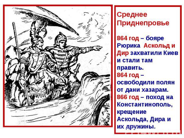 Среднее Приднепровье864 год – бояре Рюрика Аскольд и Дир захватили Киев и стали там править.864 год – освободили полян от дани хазарам.866 год – поход на Константинополь, крещение Аскольда, Дира и их дружины.