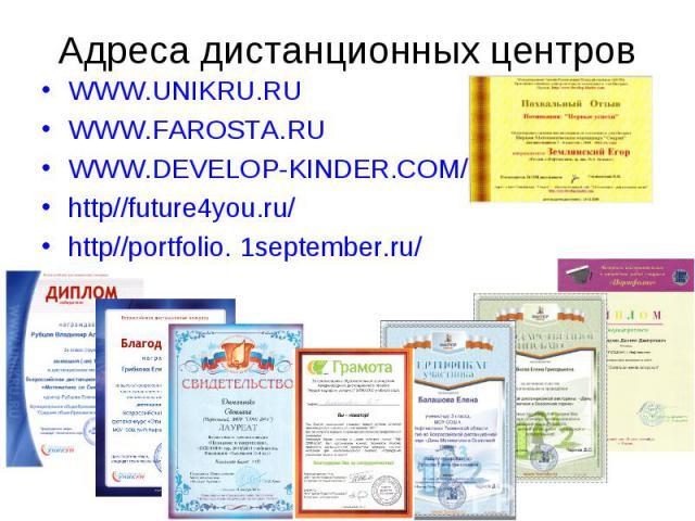 Адреса дистанционных центров WWW.UNIKRU.RUWWW.FAROSTA.RUWWW.DEVELOP-KINDER.COM/http//future4you.ru/http//portfolio. 1september.ru/
