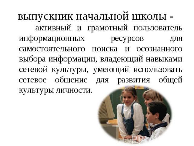выпускник начальной школы - активный и грамотный пользователь информационных ресурсов для самостоятельного поиска и осознанного выбора информации, владеющий навыками сетевой культуры, умеющий использовать сетевое общение для развития общей культуры …