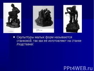 Скульптуры малых форм называются станковой, так как её изготовляют на станке /по