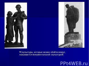 Скульптуры, которые можно обойти вокруг, называются монументальной скульптурой.