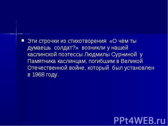 Эти строчки из стихотворения «О чём ты думаешь солдат?» возникли у нашей каслинской поэтессы Людмилы Сурниной у Памятника каслинцам, погибшим в Великой Отечественной войне, который был установлен в 1968 году.