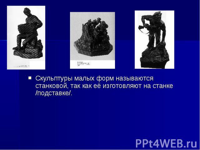 Скульптуры малых форм называются станковой, так как её изготовляют на станке /подставке/.