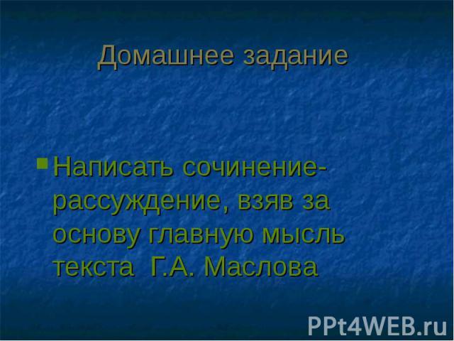 Домашнее задание Написать сочинение-рассуждение, взяв за основу главную мысль текста Г.А. Маслова