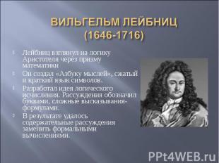 ВИЛЬГЕЛЬМ ЛЕЙБНИЦ(1646-1716) Лейбниц взглянул на логику Аристотеля через призму