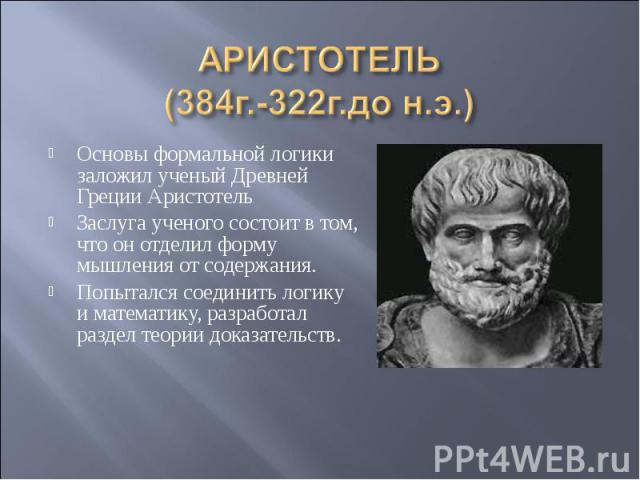 АРИСТОТЕЛЬ(384г.-322г.до н.э.) Основы формальной логики заложил ученый Древней Греции АристотельЗаслуга ученого состоит в том, что он отделил форму мышления от содержания.Попытался соединить логику и математику, разработал раздел теории доказательств.