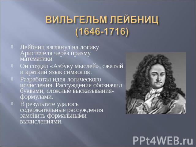 ВИЛЬГЕЛЬМ ЛЕЙБНИЦ(1646-1716) Лейбниц взглянул на логику Аристотеля через призму математикиОн создал «Азбуку мыслей», сжатый и краткий язык символов.Разработал идея логического исчисления. Рассуждения обозначил буквами, сложные высказывания-формулами…