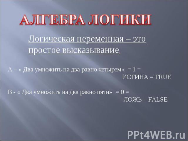 АЛГЕБРА ЛОГИКИ Логическая переменная – это простое высказывание.А – « Два умножить на два равно четырем» = 1 = ИСТИНА = TRUEВ - « Два умножить на два равно пяти» = 0 = ЛОЖЬ = FALSE