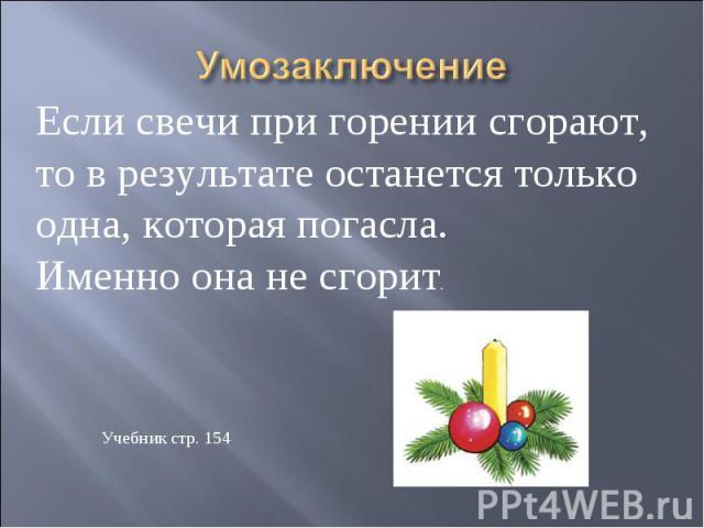Умозаключение Если свечи при горении сгорают, то в результате останется только одна, которая погасла. Именно она не сгорит.