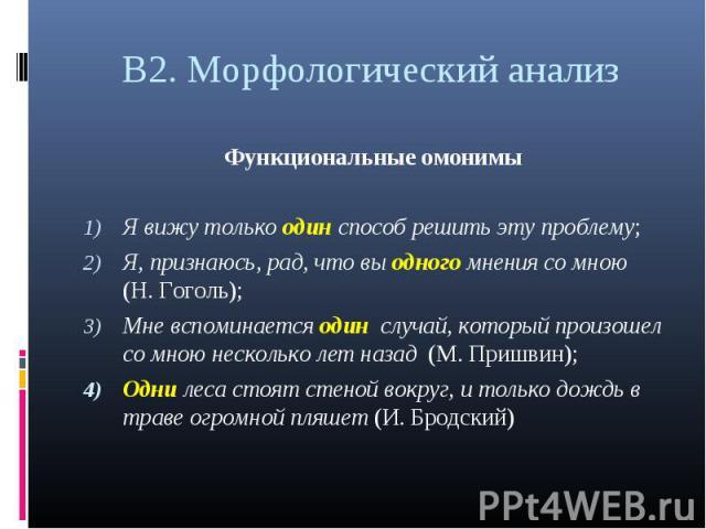 В2. Морфологический анализ Функциональные омонимыЯ вижу только один способ решить эту проблему; Я, признаюсь, рад, что вы одного мнения со мною (Н. Гоголь); Мне вспоминается один случай, который произошел со мною несколько лет назад (М. Пришвин); Од…