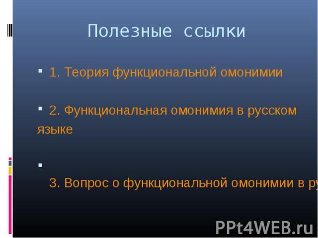 Полезные ссылки 1. Теория функциональной омонимии2. Функциональная омонимия в русском языке 3. Вопрос о функциональной омонимии в русском языке