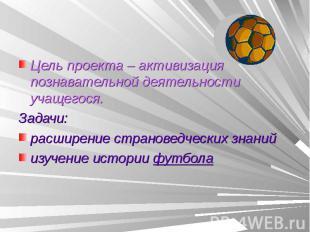 Цель проекта – активизация познавательной деятельности учащегося.Задачи: расшире