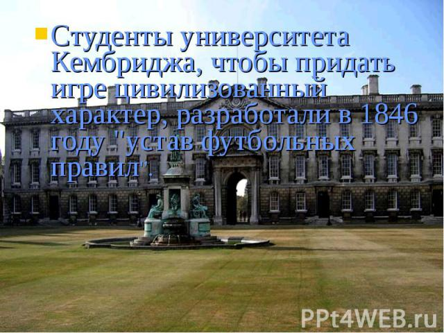Студенты университета Кембриджа, чтобы придать игре цивилизованный характер, разработали в 1846 году