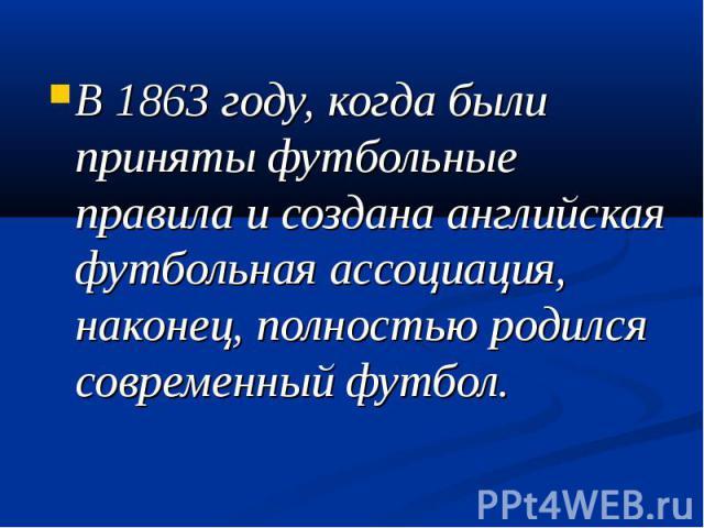 В 1863 году, когда были приняты футбольные правила и создана английская футбольная ассоциация, наконец, полностью родился современный футбол.