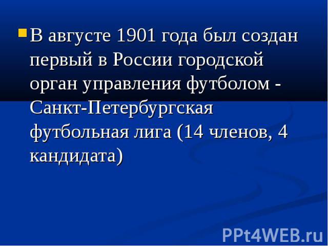 В августе 1901 года был создан первый в России городской орган управления футболом - Санкт-Петербургская футбольная лига (14 членов, 4 кандидата)