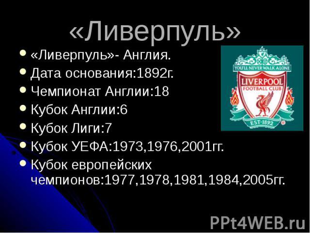 «Ливерпуль» «Ливерпуль»- Англия.Дата основания:1892г.Чемпионат Англии:18Кубок Англии:6Кубок Лиги:7Кубок УЕФА:1973,1976,2001гг.Кубок европейских чемпионов:1977,1978,1981,1984,2005гг.
