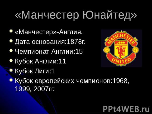 «Манчестер Юнайтед» «Манчестер»-Англия.Дата основания:1878г.Чемпионат Англии:15Кубок Англии:11Кубок Лиги:1Кубок европейских чемпионов:1968, 1999, 2007гг.