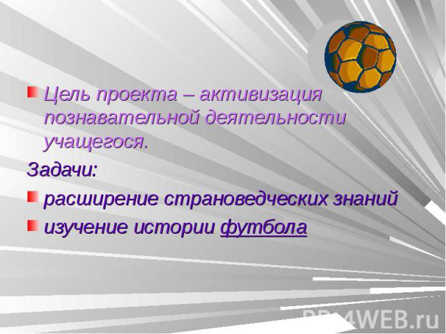 Цель проекта – активизация познавательной деятельности учащегося.Задачи: расширение страноведческих знанийизучение истории футбола