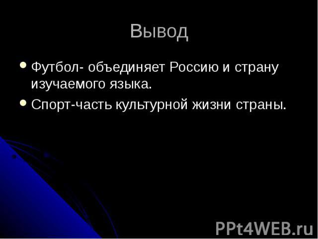 Вывод Футбол- объединяет Россию и страну изучаемого языка.Спорт-часть культурной жизни страны.