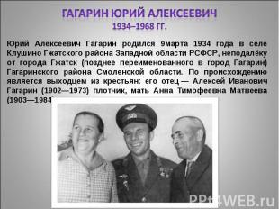 Гагарин Юрий Алексеевич1934–1968 гг. Юрий Алексеевич Гагарин родился 9марта 1934