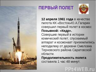 Первый полет 12 апреля 1961 года в качестве пилота КК «Восток»Ю.А.Гагарин соверш