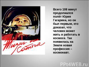 Всего 108 минут продолжалсяполёт Юрия Гагарина, но он был первым, кто доказал, ч