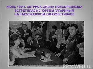 Июль 1961г. Актриса Джина Лолобриджида встретилась с Юрием Гагариным на II Моско