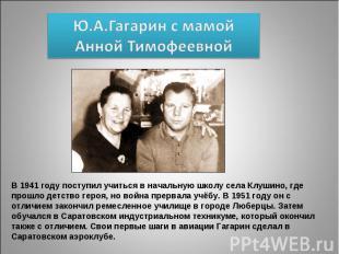 Ю.А.Гагарин с мамой Анной Тимофеевной В 1941 году поступил учиться в начальную ш