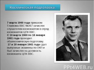 Космическая подготовка: 7 марта 1960 года приказом Главкома ВВС №267 зачислен сл