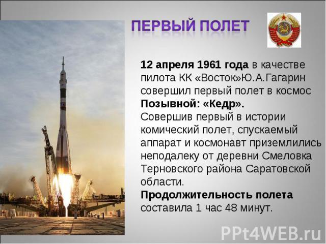 Первый полет 12 апреля 1961 года в качестве пилота КК «Восток»Ю.А.Гагарин совершил первый полет в космосПозывной: «Кедр». Совершив первый в истории комический полет, спускаемый аппарат и космонавт приземлились неподалеку от деревни Смеловка Терновск…