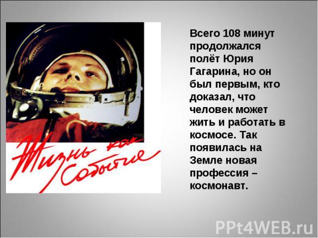Всего 108 минут продолжалсяполёт Юрия Гагарина, но он был первым, кто доказал, что человек может жить и работать в космосе. Так появилась на Земле новая профессия – космонавт.