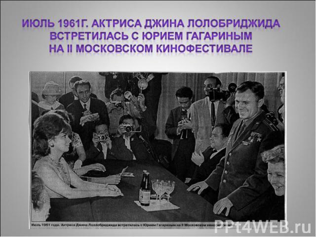 Июль 1961г. Актриса Джина Лолобриджида встретилась с Юрием Гагариным на II Московском кинофестивале