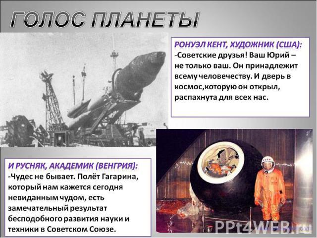 ГОЛОС ПЛАНЕТЫ Ронуэл Кент, художник (США):Советские друзья! Ваш Юрий – не только ваш. Он принадлежит всему человечеству. И дверь в космос,которую он открыл, распахнута для всех нас.И Русняк, академик (Венгрия):-Чудес не бывает. Полёт Гагарина, котор…