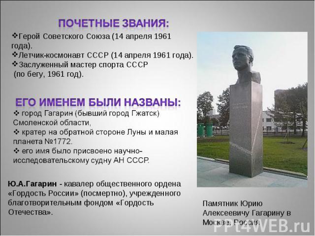 Почетные звания:Герой Советского Союза (14 апреля 1961 года).Летчик-космонавт СССР (14 апреля 1961 года).Заслуженный мастер спорта СССР (по бегу, 1961 год).Его именем были названы: город Гагарин (бывший город Гжатск) Смоленской области, кратер на о…