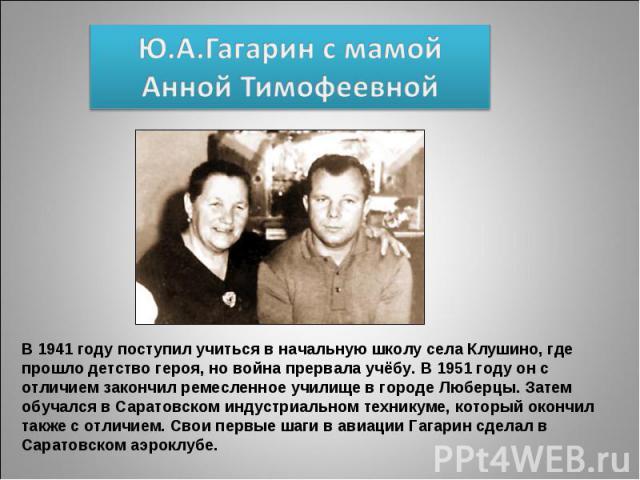 Ю.А.Гагарин с мамой Анной Тимофеевной В 1941 году поступил учиться в начальную школу села Клушино, где прошло детство героя, но война прервала учёбу. В 1951 году он с отличием закончил ремесленное училище в городе Люберцы. Затем обучался в Саратовск…