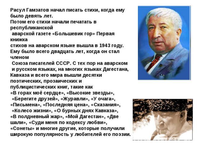 Расул Гамзатов начал писать стихи, когда ему было девять лет. Потом его стихи начали печатать в республиканской аварской газете «Большевик гор» Первая книжка стихов на аварском языке вышла в 1943 году. Ему было всего двадцать лет, когда он стал член…