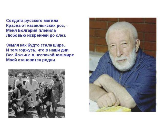 Солдата русского могилаКрасна от казанлыкских роз, -Меня Болгария пленилаЛюбовью искренней до слез.Земля как будто стала шире.И тем горжусь, что в наши дниВсе больше в неспокойном миреМоей становится родни