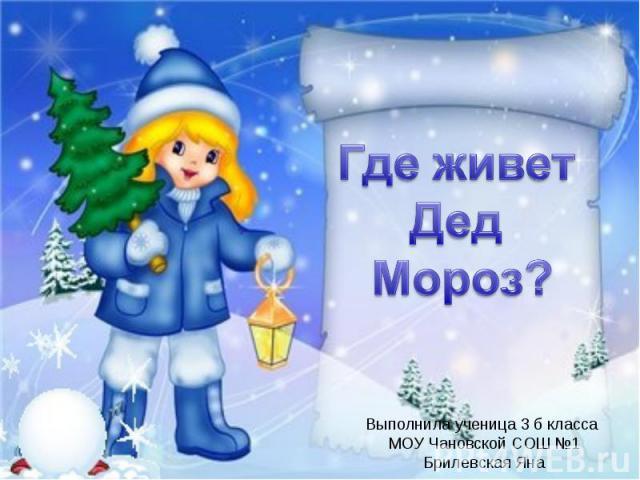 Где живет Дед Мороз?Выполнила ученица 3 б класса МОУ Чановской СОШ №1Брилевская Яна