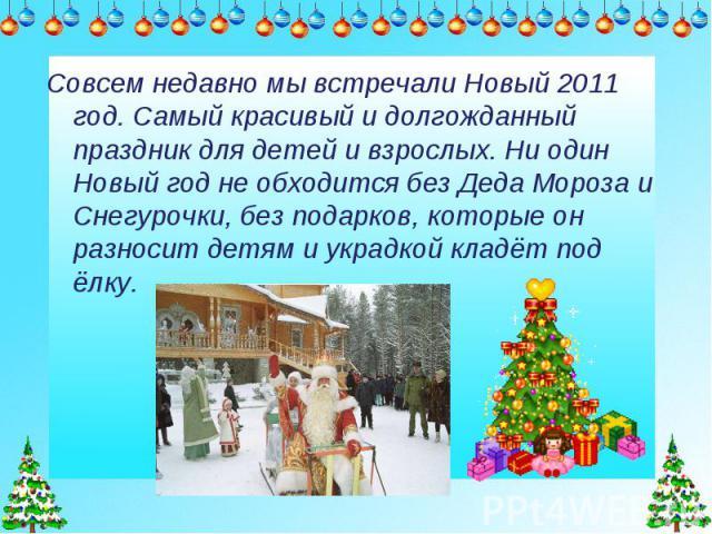 Совсем недавно мы встречали Новый 2011 год. Самый красивый и долгожданный праздник для детей и взрослых. Ни один Новый год не обходится без Деда Мороза и Снегурочки, без подарков, которые он разносит детям и украдкой кладёт под ёлку.
