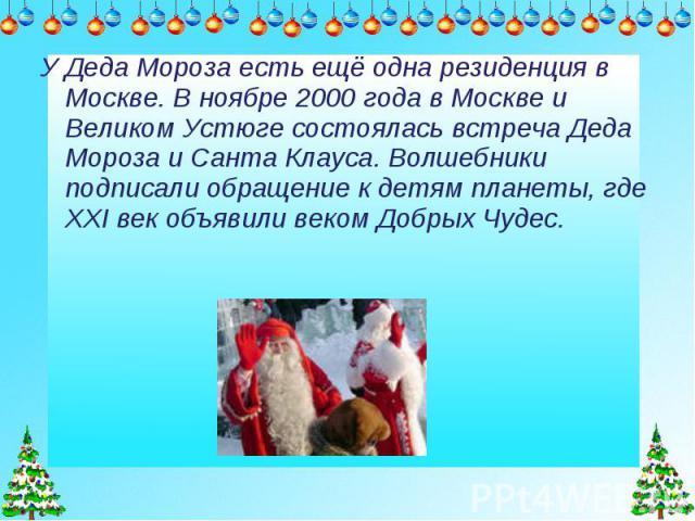 У Деда Мороза есть ещё одна резиденция в Москве. В ноябре 2000 года в Москве и Великом Устюге состоялась встреча Деда Мороза и Санта Клауса. Волшебники подписали обращение к детям планеты, где XXI век объявили веком Добрых Чудес.