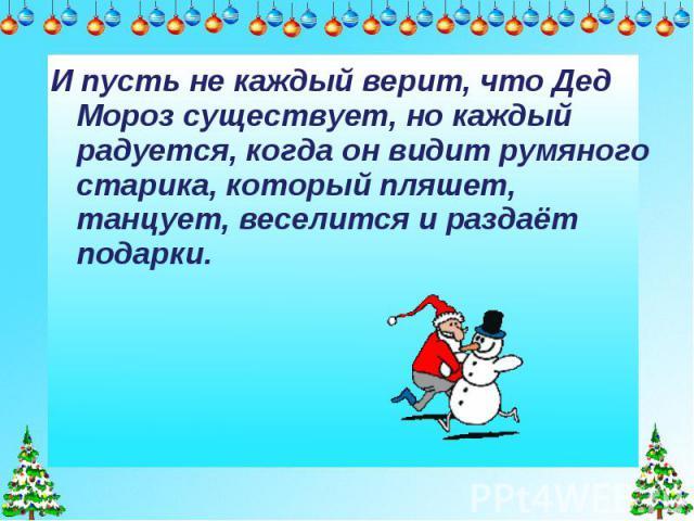 И пусть не каждый верит, что Дед Мороз существует, но каждый радуется, когда он видит румяного старика, который пляшет, танцует, веселится и раздаёт подарки.