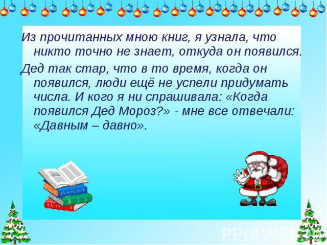 Из прочитанных мною книг, я узнала, что никто точно не знает, откуда он появился. Дед так стар, что в то время, когда он появился, люди ещё не успели придумать числа. И кого я ни спрашивала: «Когда появился Дед Мороз?» - мне все отвечали: «Давным – …