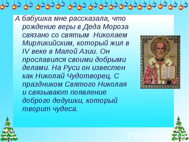 А бабушка мне рассказала, что рождение веры в Деда Мороза связано со святым Николаем Мирликийским, который жил в IV веке в Малой Азии. Он прославился своими добрыми делами. На Руси он известен как Николай Чудотворец. С праздником Святого Николая и с…