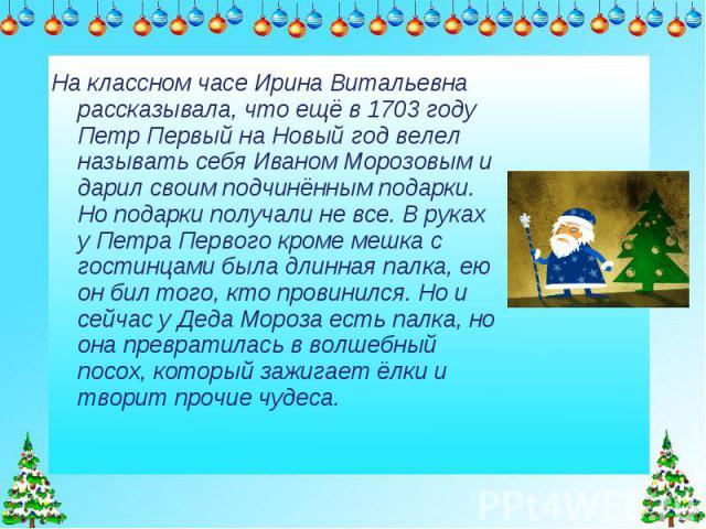 На классном часе Ирина Витальевна рассказывала, что ещё в 1703 году Петр Первый на Новый год велел называть себя Иваном Морозовым и дарил своим подчинённым подарки. Но подарки получали не все. В руках у Петра Первого кроме мешка с гостинцами была дл…