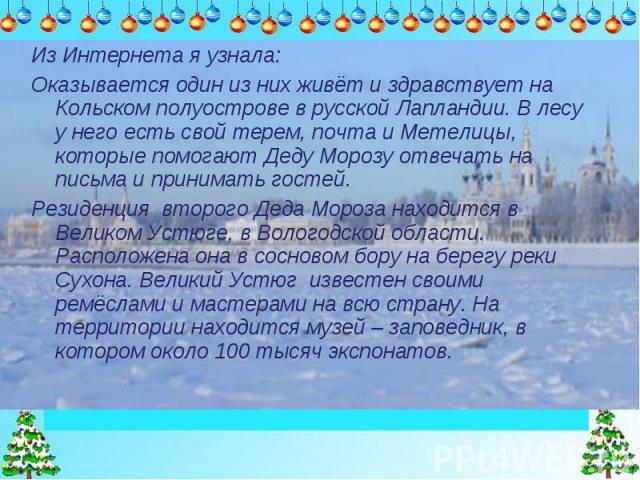 Из Интернета я узнала:Оказывается один из них живёт и здравствует на Кольском полуострове в русской Лапландии. В лесу у него есть свой терем, почта и Метелицы, которые помогают Деду Морозу отвечать на письма и принимать гостей.Резиденция второго Дед…